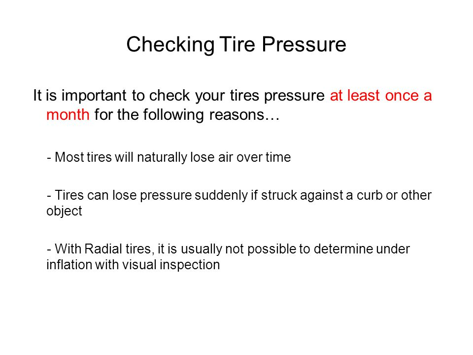 Checking Tire Pressure It is important to check your tires pressure at least once a month for the following reasons… - Most tires will naturally lose air over time - Tires can lose pressure suddenly if struck against a curb or other object - With Radial tires, it is usually not possible to determine under inflation with visual inspection