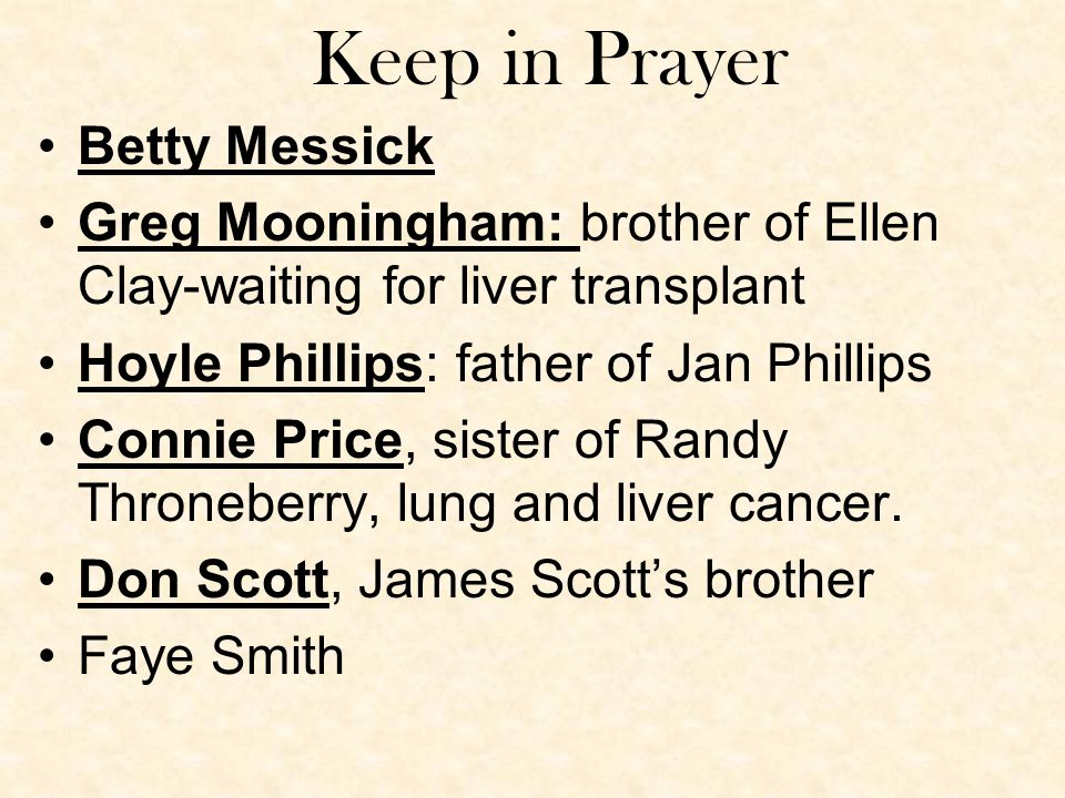 Keep in Prayer Betty Messick Greg Mooningham: brother of Ellen Clay-waiting for liver transplant Hoyle Phillips: father of Jan Phillips Connie Price, sister of Randy Throneberry, lung and liver cancer.