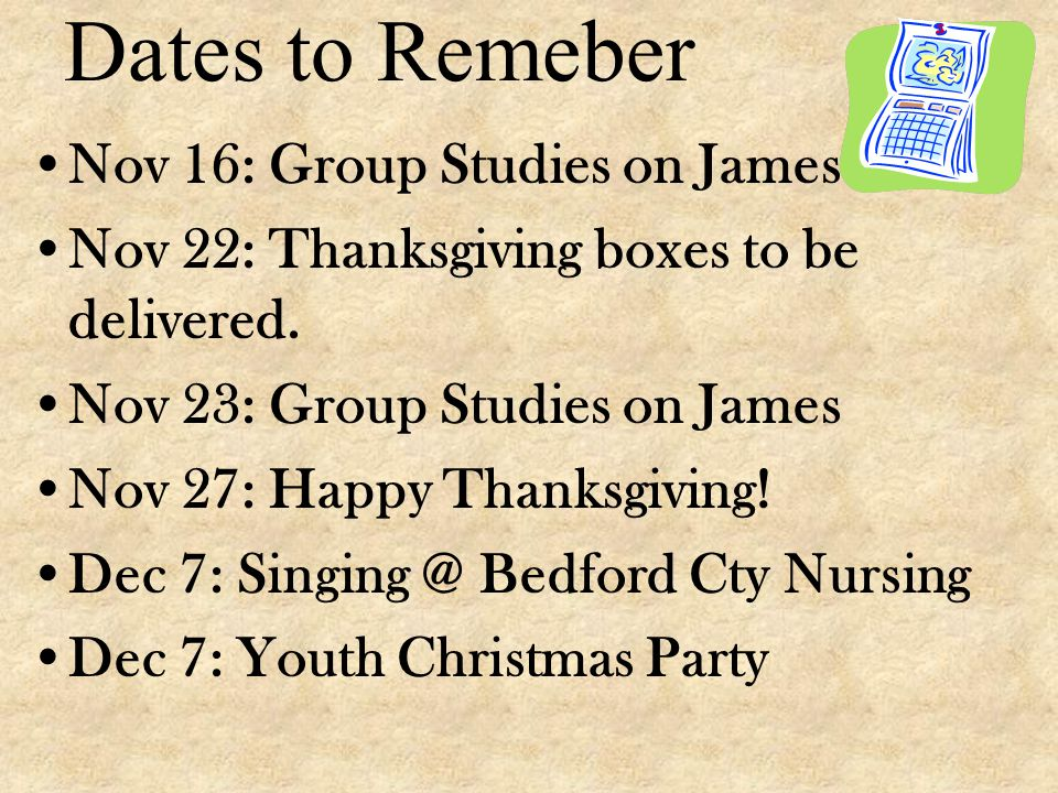 Dates to Remeber Nov 16: Group Studies on James Nov 22: Thanksgiving boxes to be delivered.