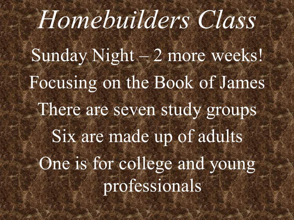 Homebuilders Class Sunday Night – 2 more weeks.