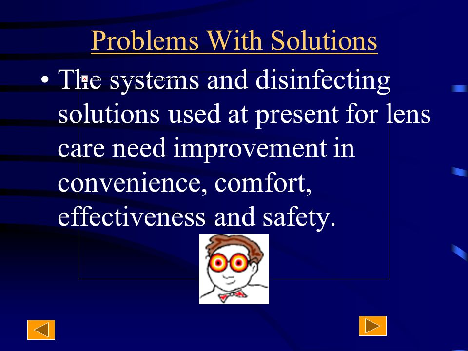 Problems With Solutions The systems and disinfecting solutions used at present for lens care need improvement in convenience, comfort, effectiveness and safety.