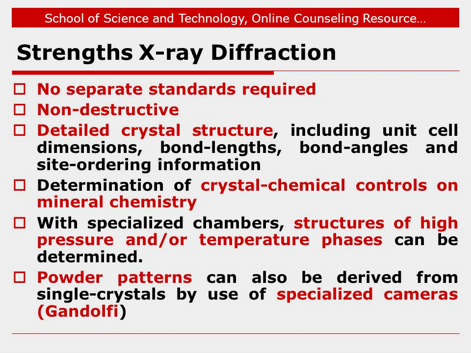 School of Science and Technology, Online Counseling Resource… Strengths X-ray Diffraction No separate standards required Non-destructive Detailed crys