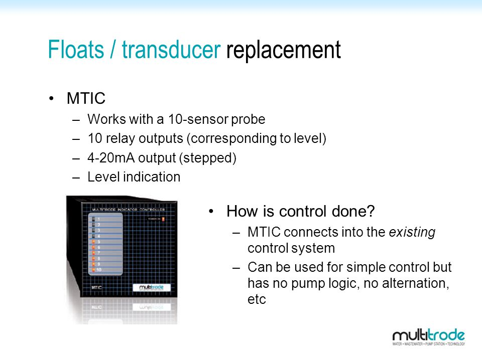 Floats / transducer replacement MTIC –Works with a 10-sensor probe –10 relay outputs (corresponding to level) –4-20mA output (stepped) –Level indication How is control done.