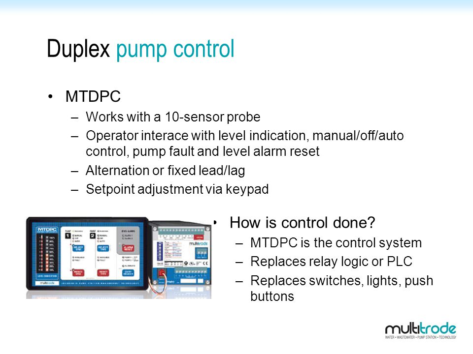 Duplex pump control MTDPC –Works with a 10-sensor probe –Operator interace with level indication, manual/off/auto control, pump fault and level alarm reset –Alternation or fixed lead/lag –Setpoint adjustment via keypad How is control done.