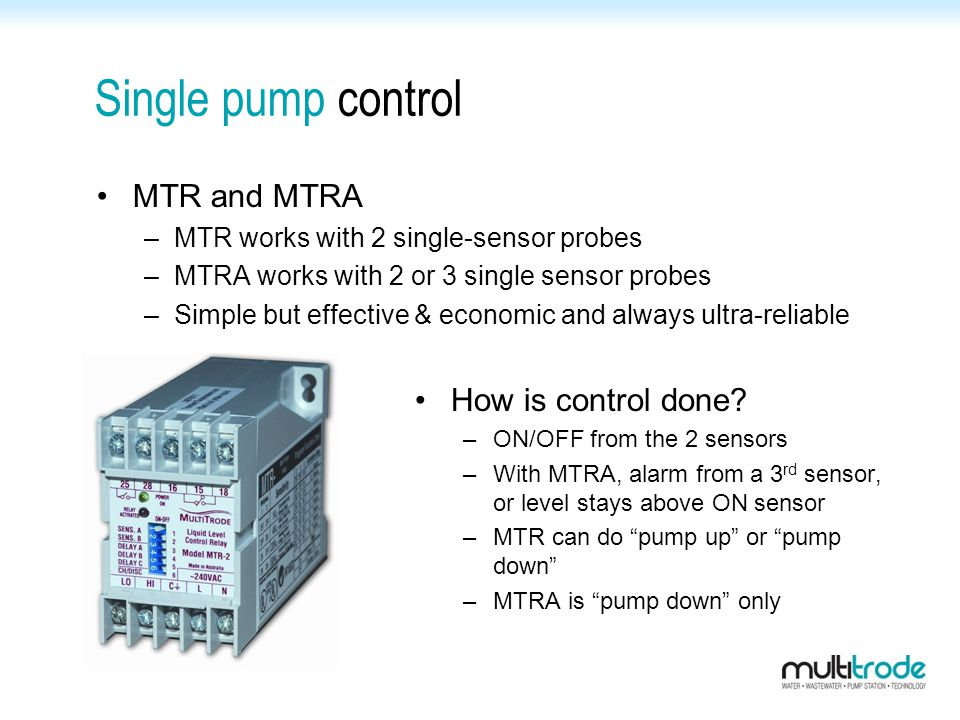 Single pump control MTR and MTRA –MTR works with 2 single-sensor probes –MTRA works with 2 or 3 single sensor probes –Simple but effective & economic and always ultra-reliable How is control done.