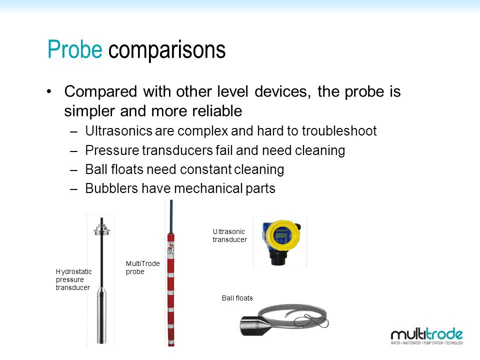 Probe comparisons Compared with other level devices, the probe is simpler and more reliable –Ultrasonics are complex and hard to troubleshoot –Pressur