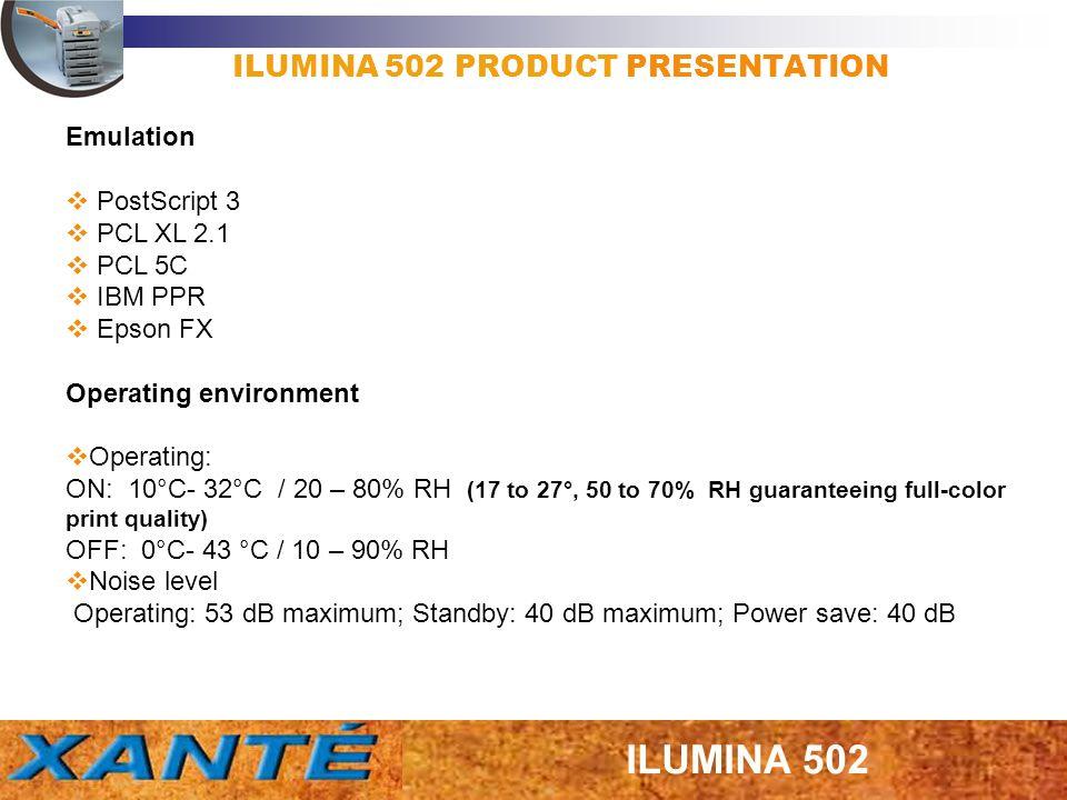 ILUMINA 502 PRODUCT PRESENTATION Emulation PostScript 3 PCL XL 2.1 PCL 5C IBM PPR Epson FX Operating environment Operating: ON: 10°C- 32°C / 20 – 80%