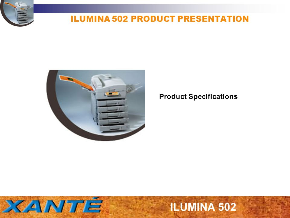ILUMINA 502 PRODUCT PRESENTATION Physical Weight: Without options, approx 69Kg Dimensions: (W x D x H) 655mm x 620mm x 462mm Print Speed 36 PPM – Color LEF 40 PPM – Monochrome LEF 15 PPM – Post Card, Label, Heavy Stock, etc.