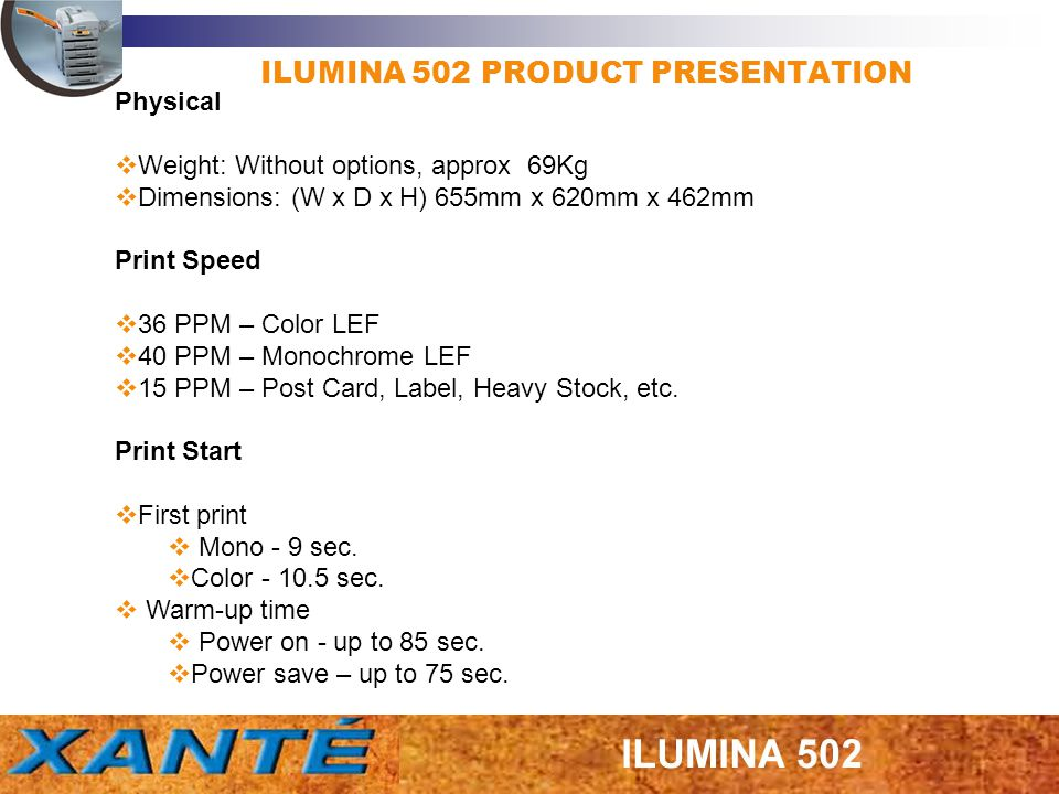 ILUMINA 502 PRODUCT PRESENTATION Technologie LED Head 600 dpi Resolution 1200 x 600/16 bit gray scale 600 x 600/32 bit gray scale Toner saving – mono only CPU and RAM Power-PC 750 GL Clock – 800 MHz RAM DDR_DIMM.