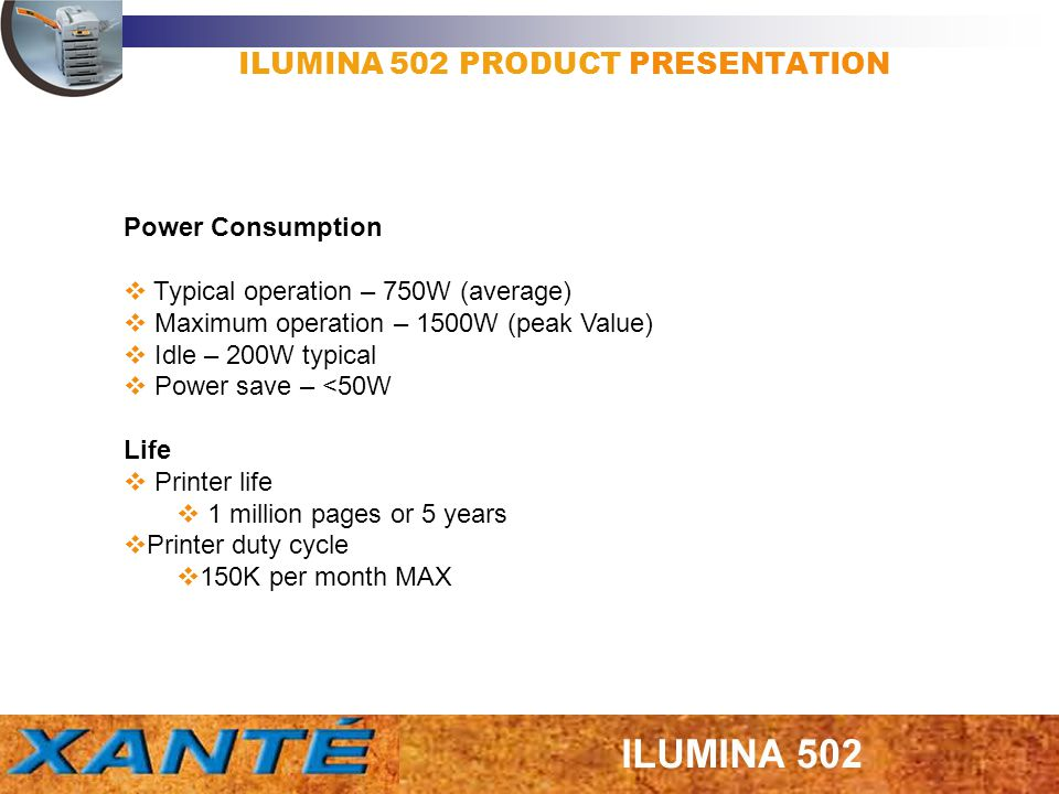 ILUMINA 502 PRODUCT PRESENTATION Consumables (in Letter/A4 pages @ 5% coverage, LEF,75 gsm- 90 gsm) Image drum – 42K (assuming a continuous printing, a more realistic number is 30K for 3 page jobs.