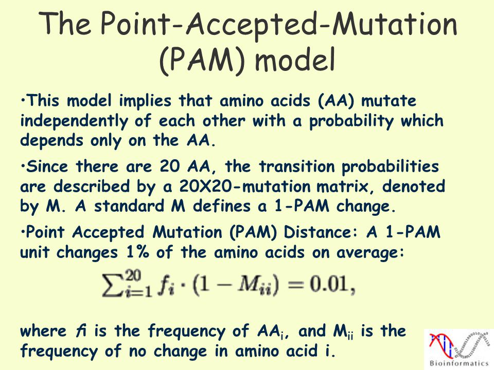 The Point-Accepted-Mutation (PAM) model This model implies that amino acids (AA) mutate independently of each other with a probability which depends o