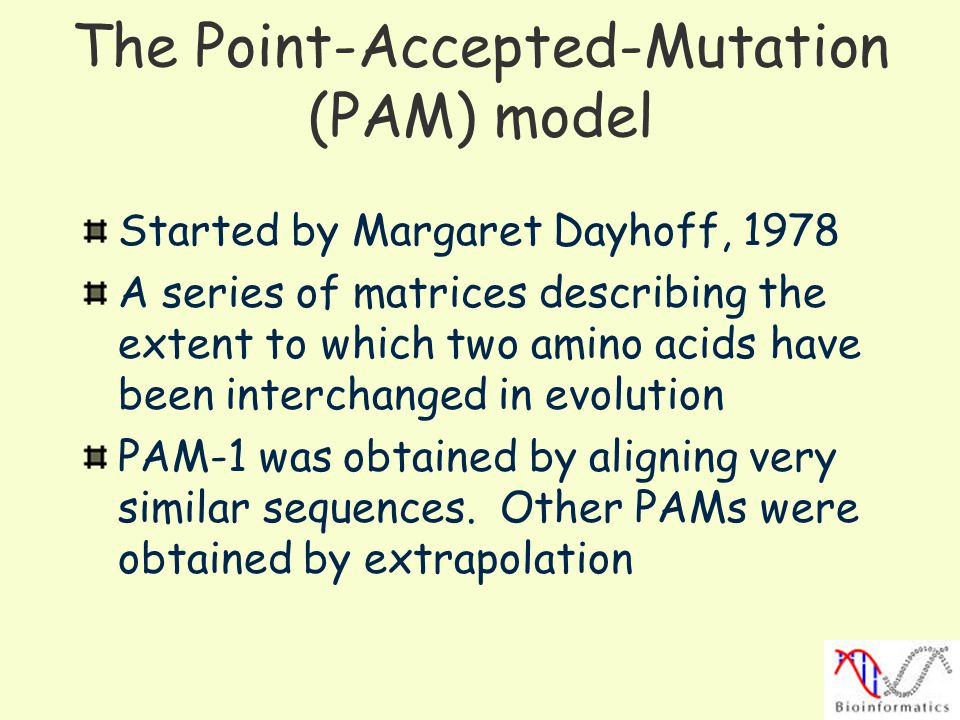 The Point-Accepted-Mutation (PAM) model Started by Margaret Dayhoff, 1978 A series of matrices describing the extent to which two amino acids have been interchanged in evolution PAM-1 was obtained by aligning very similar sequences.