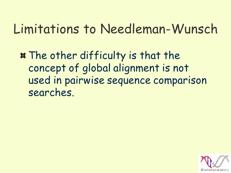 Limitations to Needleman-Wunsch The other difficulty is that the concept of global alignment is not used in pairwise sequence comparison searches.