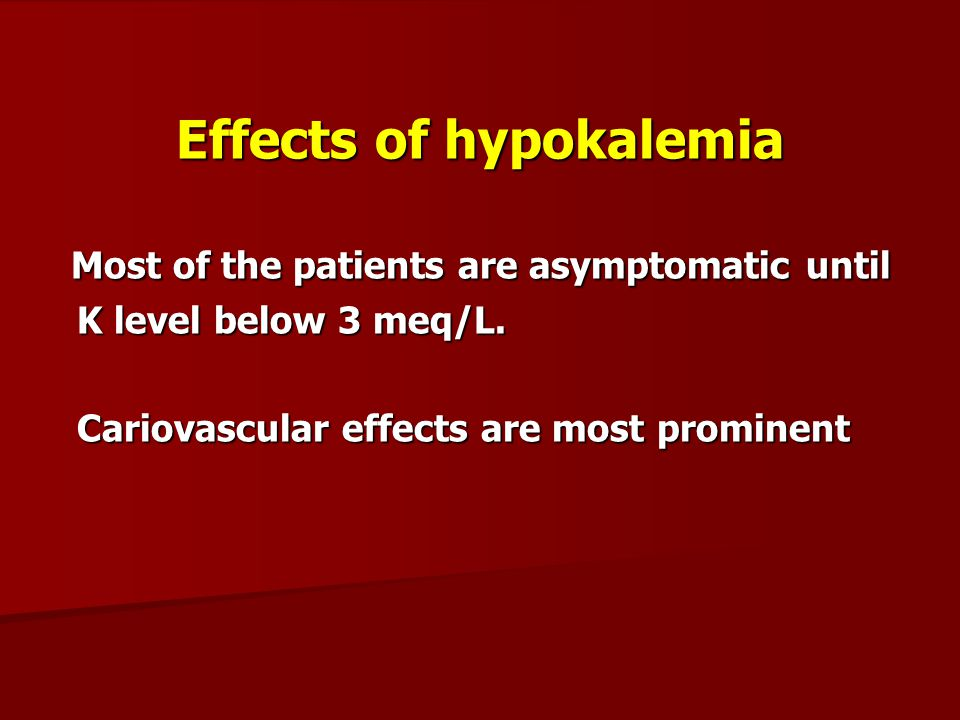 Effects of hypokalemia Most of the patients are asymptomatic until Most of the patients are asymptomatic until K level below 3 meq/L. K level below 3