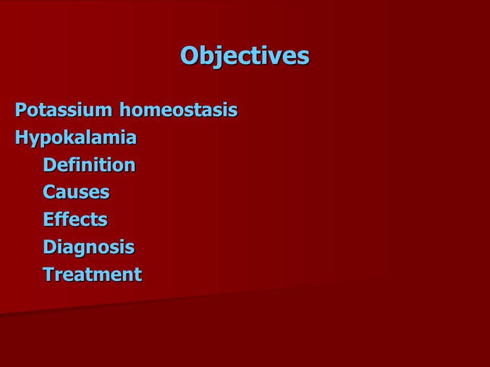 Objectives Potassium homeostasis Hypokalamia Definition Definition Causes Causes Effects Effects Diagnosis Diagnosis Treatment Treatment