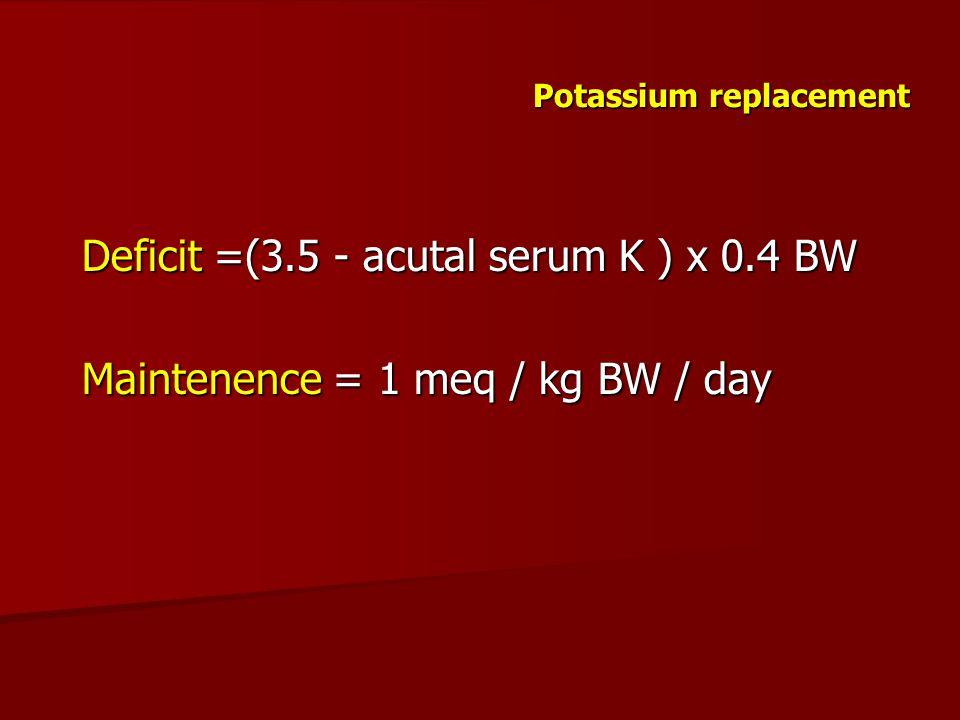 Potassium replacement Deficit =(3.5 - acutal serum K ) x 0.4 BW Maintenence = 1 meq / kg BW / day