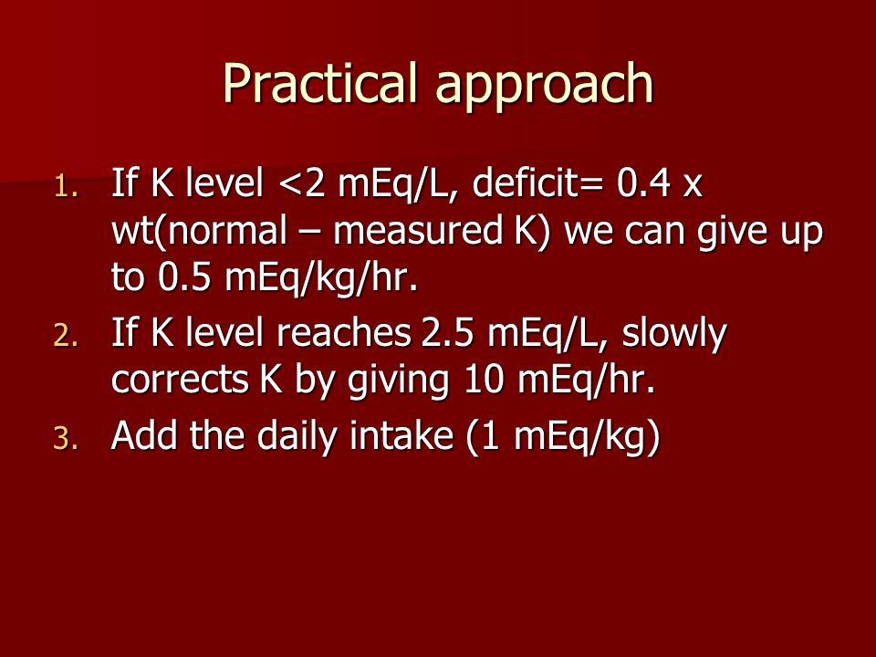 Practical approach 1. If K level <2 mEq/L, deficit= 0.4 x wt(normal – measured K) we can give up to 0.5 mEq/kg/hr. 2. If K level reaches 2.5 mEq/L, sl
