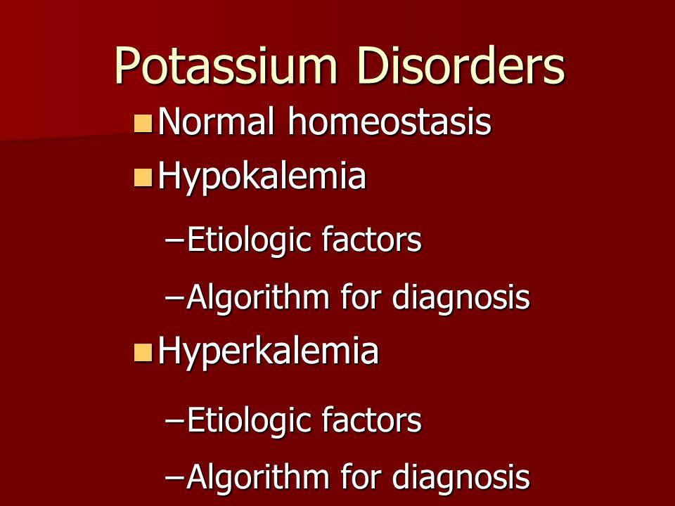 Potassium Disorders Normal homeostasis Normal homeostasis Hypokalemia Hypokalemia –Etiologic factors –Algorithm for diagnosis Hyperkalemia Hyperkalemi