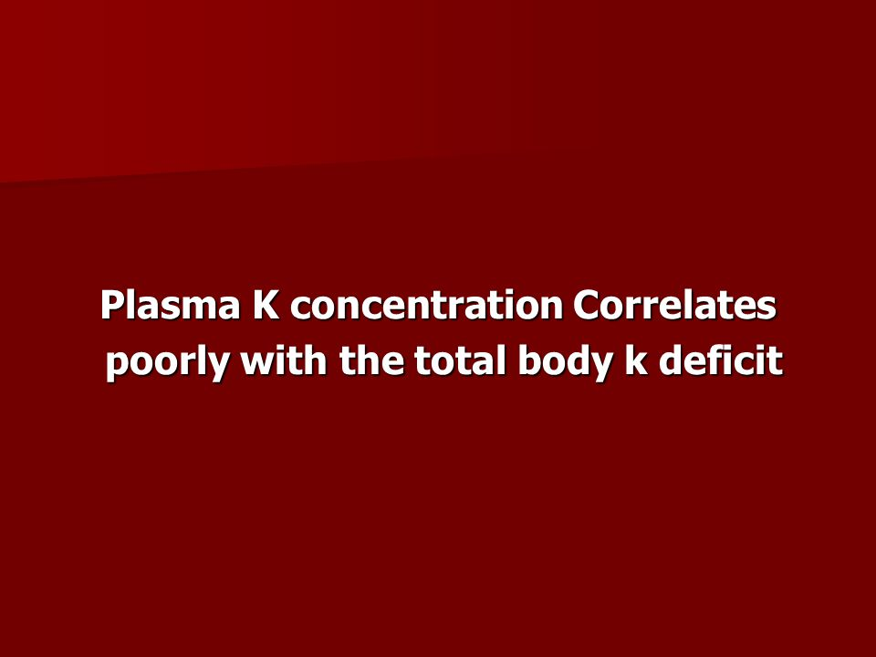 Plasma K concentration Correlates poorly with the total body k deficit poorly with the total body k deficit