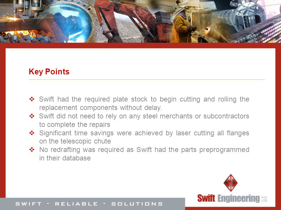 Key Points Swift had the required plate stock to begin cutting and rolling the replacement components without delay. Swift did not need to rely on any