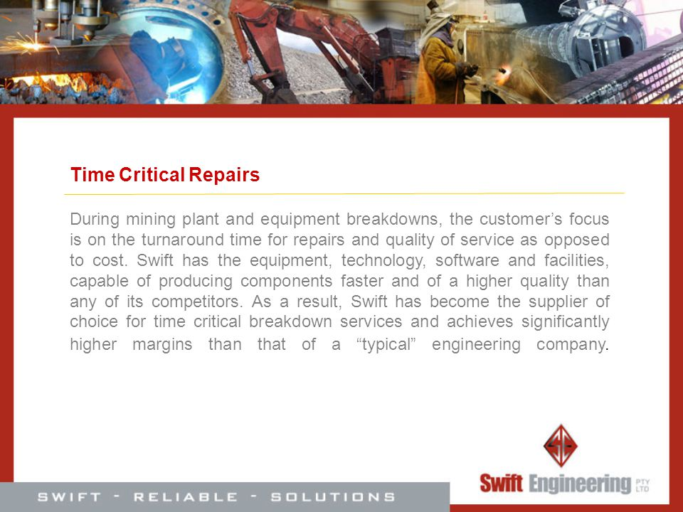 Time Critical Repairs During mining plant and equipment breakdowns, the customers focus is on the turnaround time for repairs and quality of service a
