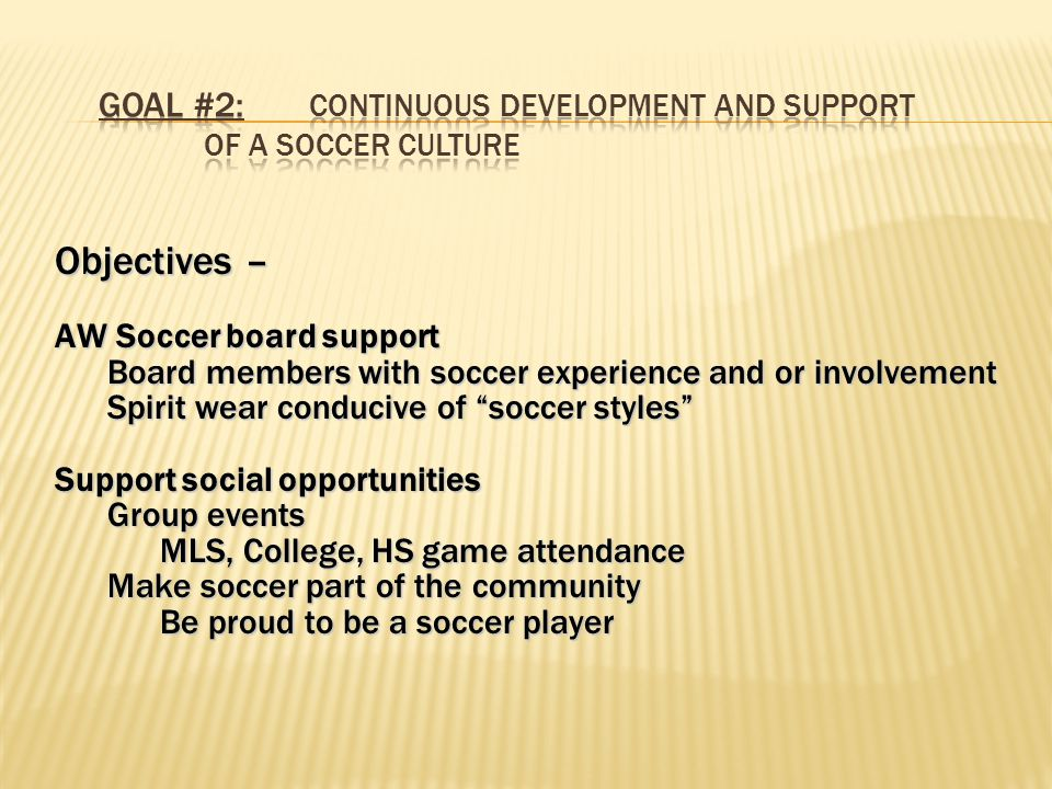 Objectives – AW Soccer board support Board members with soccer experience and or involvement Spirit wear conducive of soccer styles Support social opportunities Group events MLS, College, HS game attendance Make soccer part of the community Be proud to be a soccer player