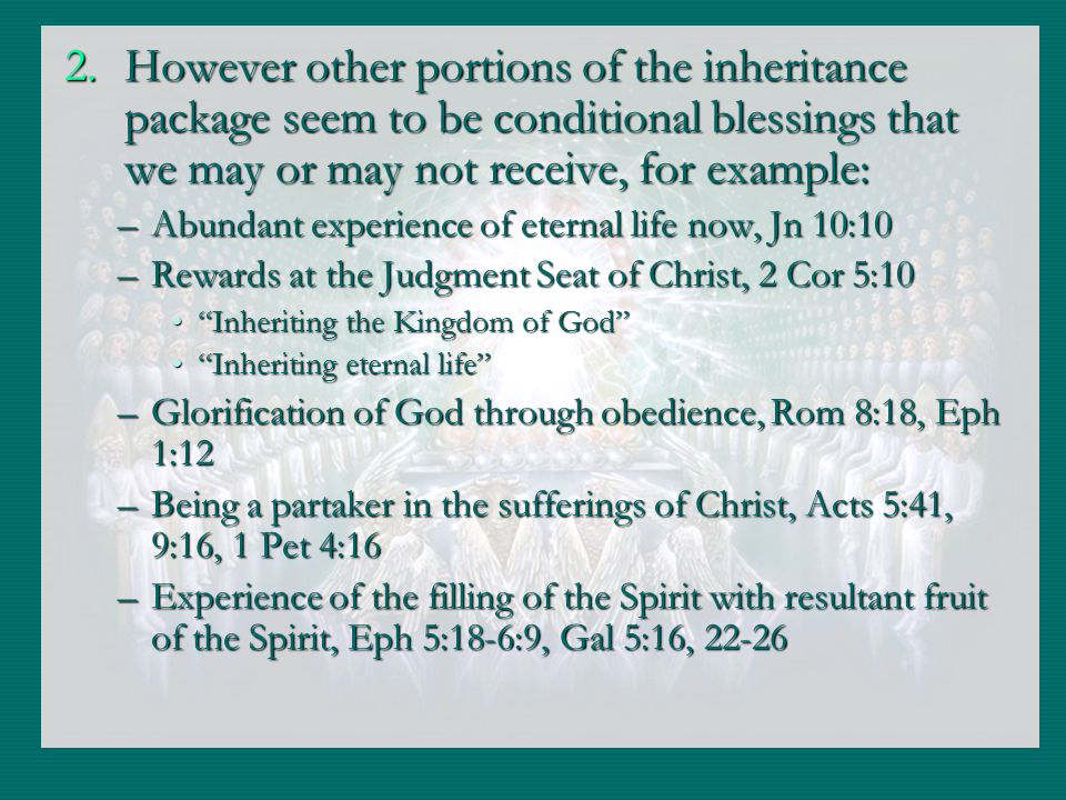 2.However other portions of the inheritance package seem to be conditional blessings that we may or may not receive, for example: –Abundant experience of eternal life now, Jn 10:10 –Rewards at the Judgment Seat of Christ, 2 Cor 5:10 Inheriting the Kingdom of GodInheriting the Kingdom of God Inheriting eternal lifeInheriting eternal life –Glorification of God through obedience, Rom 8:18, Eph 1:12 –Being a partaker in the sufferings of Christ, Acts 5:41, 9:16, 1 Pet 4:16 –Experience of the filling of the Spirit with resultant fruit of the Spirit, Eph 5:18-6:9, Gal 5:16, 22-26