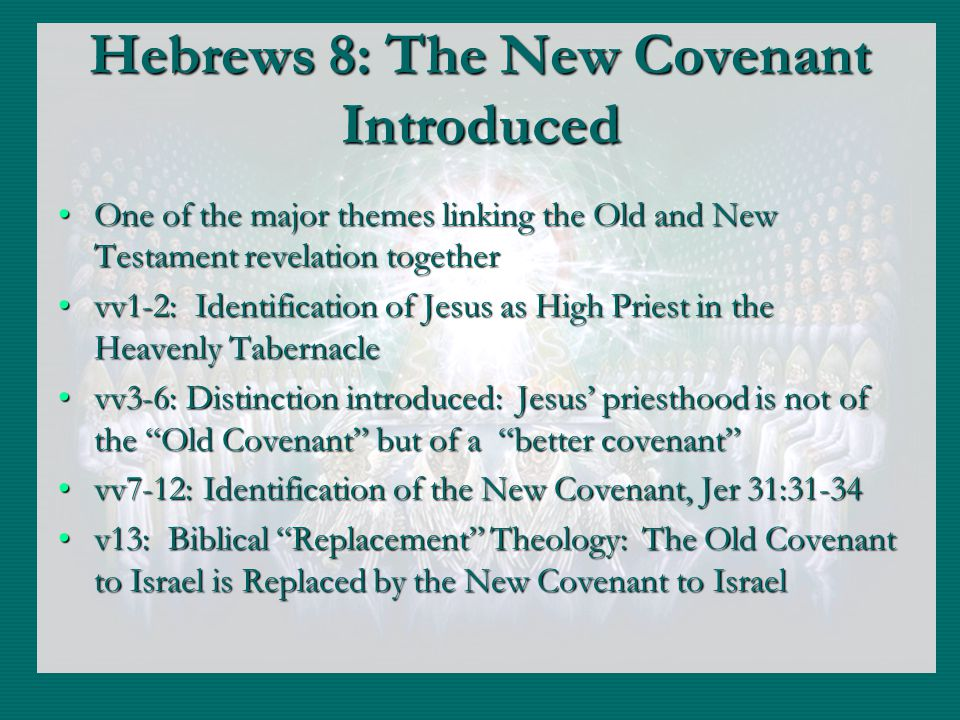 Hebrews 8: The New Covenant Introduced One of the major themes linking the Old and New Testament revelation togetherOne of the major themes linking the Old and New Testament revelation together vv1-2: Identification of Jesus as High Priest in the Heavenly Tabernaclevv1-2: Identification of Jesus as High Priest in the Heavenly Tabernacle vv3-6: Distinction introduced: Jesus priesthood is not of the Old Covenant but of a better covenantvv3-6: Distinction introduced: Jesus priesthood is not of the Old Covenant but of a better covenant vv7-12: Identification of the New Covenant, Jer 31:31-34vv7-12: Identification of the New Covenant, Jer 31:31-34 v13: Biblical Replacement Theology: The Old Covenant to Israel is Replaced by the New Covenant to Israelv13: Biblical Replacement Theology: The Old Covenant to Israel is Replaced by the New Covenant to Israel