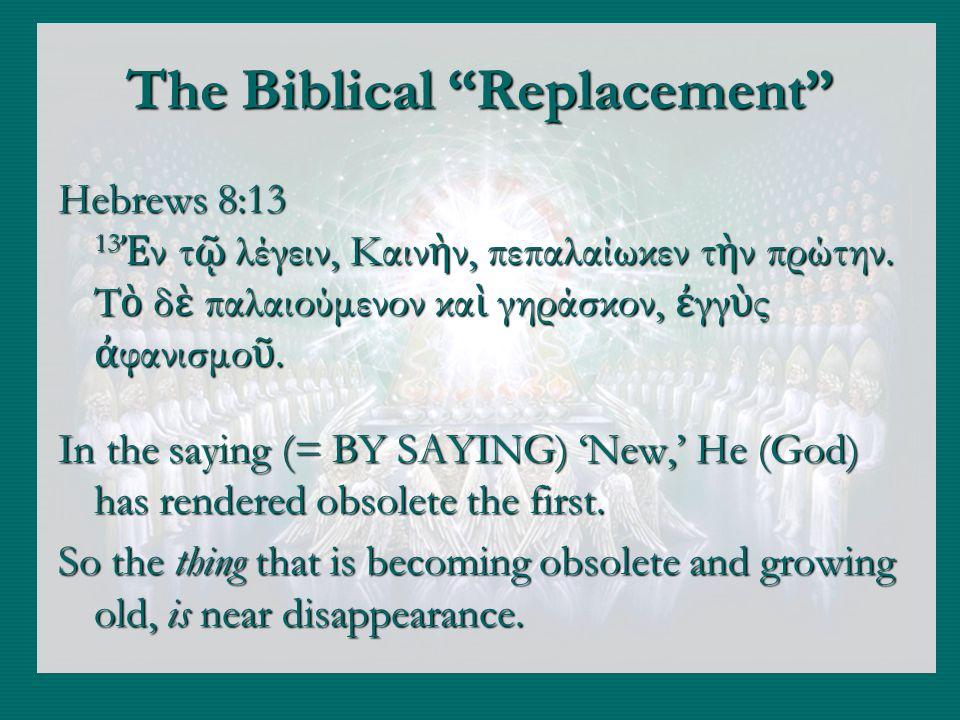 The Biblical Replacement Hebrews 8:13 13 ν τ λέγειν, Καιν ν, πεπαλαίωκεν τ ν πρώτην.