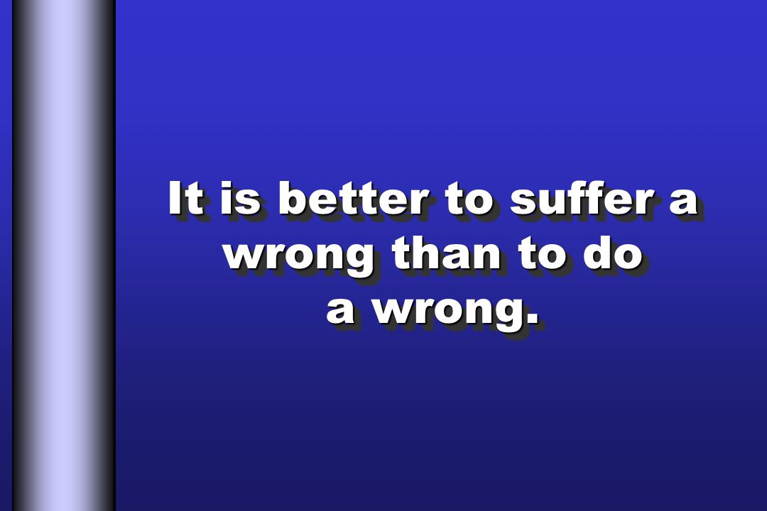 It is better to suffer a wrong than to do a wrong.