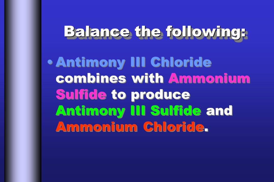 Balance the following: Antimony III Chloride combines with Ammonium Sulfide to produce Antimony III Sulfide and Ammonium Chloride.
