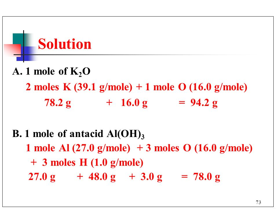73 A.1 mole of K 2 O 2 moles K (39.1 g/mole) + 1 mole O (16.0 g/mole) 78.2 g + 16.0 g= 94.2 g B.