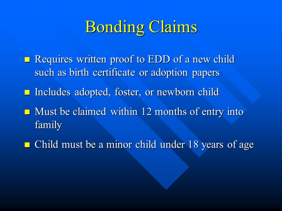 Bonding Claims Requires written proof to EDD of a new child such as birth certificate or adoption papers Requires written proof to EDD of a new child such as birth certificate or adoption papers Includes adopted, foster, or newborn child Includes adopted, foster, or newborn child Must be claimed within 12 months of entry into family Must be claimed within 12 months of entry into family Child must be a minor child under 18 years of age Child must be a minor child under 18 years of age