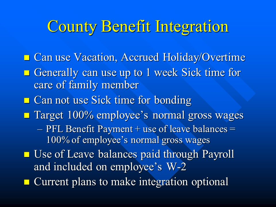 County Benefit Integration Can use Vacation, Accrued Holiday/Overtime Can use Vacation, Accrued Holiday/Overtime Generally can use up to 1 week Sick time for care of family member Generally can use up to 1 week Sick time for care of family member Can not use Sick time for bonding Can not use Sick time for bonding Target 100% employees normal gross wages Target 100% employees normal gross wages –PFL Benefit Payment + use of leave balances = 100% of employees normal gross wages Use of Leave balances paid through Payroll and included on employees W-2 Use of Leave balances paid through Payroll and included on employees W-2 Current plans to make integration optional Current plans to make integration optional
