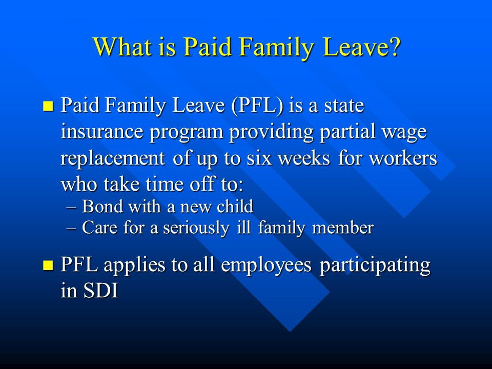 Differences to SDI SDI 52 Weeks per claim 52 Weeks per claim Benefits are for employees own illness, injury, or disability Benefits are for employees own illness, injury, or disability Benefit Payments are not subject to income taxes Benefit Payments are not subject to income taxes Employees must integrate Sick Balances and may opt to integrate other leaves Employees must integrate Sick Balances and may opt to integrate other leaves Integration target 80% - take home pay about the same as before SDI Integration target 80% - take home pay about the same as before SDI PFL 6 weeks in 12 months Benefits are for caring for a seriously ill family member or to bond with a new child Benefit Payments are taxable Employees may integrate leave balances with limits on use of Sick time Integration target 100% - take home pay greater than before PFL