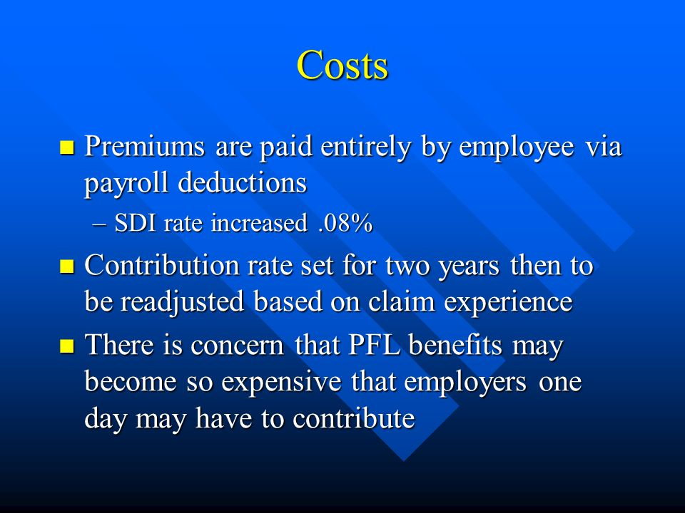 Costs Premiums are paid entirely by employee via payroll deductions Premiums are paid entirely by employee via payroll deductions –SDI rate increased.08% Contribution rate set for two years then to be readjusted based on claim experience Contribution rate set for two years then to be readjusted based on claim experience There is concern that PFL benefits may become so expensive that employers one day may have to contribute There is concern that PFL benefits may become so expensive that employers one day may have to contribute