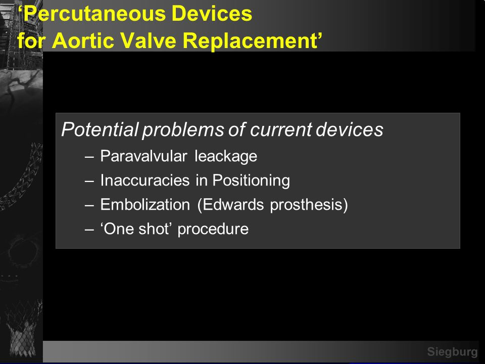 Siegburg Percutaneous Devices for Aortic Valve Replacement Potential problems of current devices –Paravalvular leackage –Inaccuracies in Positioning –