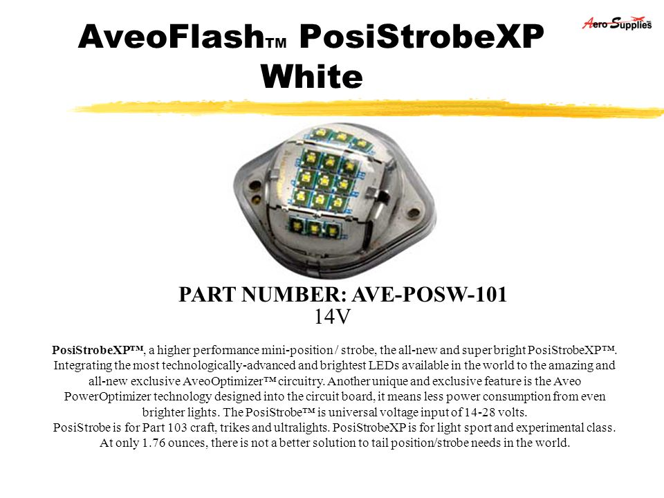 AveoFlash TM PosiStrobeXP White 14V PART NUMBER: AVE-POSW-101 PosiStrobeXP, a higher performance mini-position / strobe, the all-new and super bright