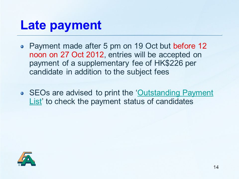 14 Late payment Payment made after 5 pm on 19 Oct but before 12 noon on 27 Oct 2012, entries will be accepted on payment of a supplementary fee of HK$226 per candidate in addition to the subject fees SEOs are advised to print the Outstanding Payment List to check the payment status of candidatesOutstanding Payment List