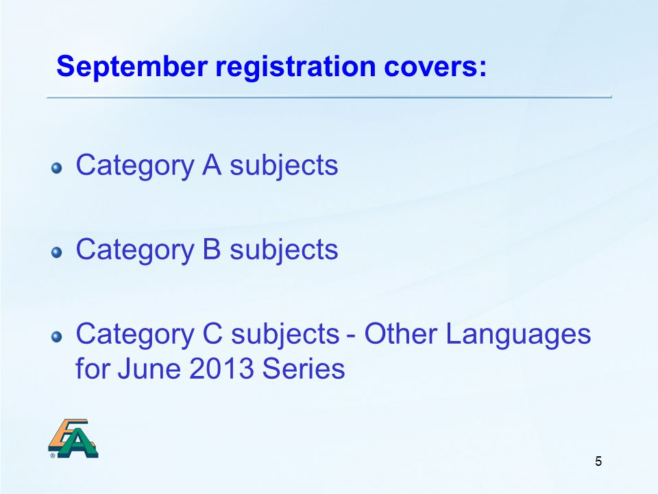 5 September registration covers: Category A subjects Category B subjects Category C subjects - Other Languages for June 2013 Series