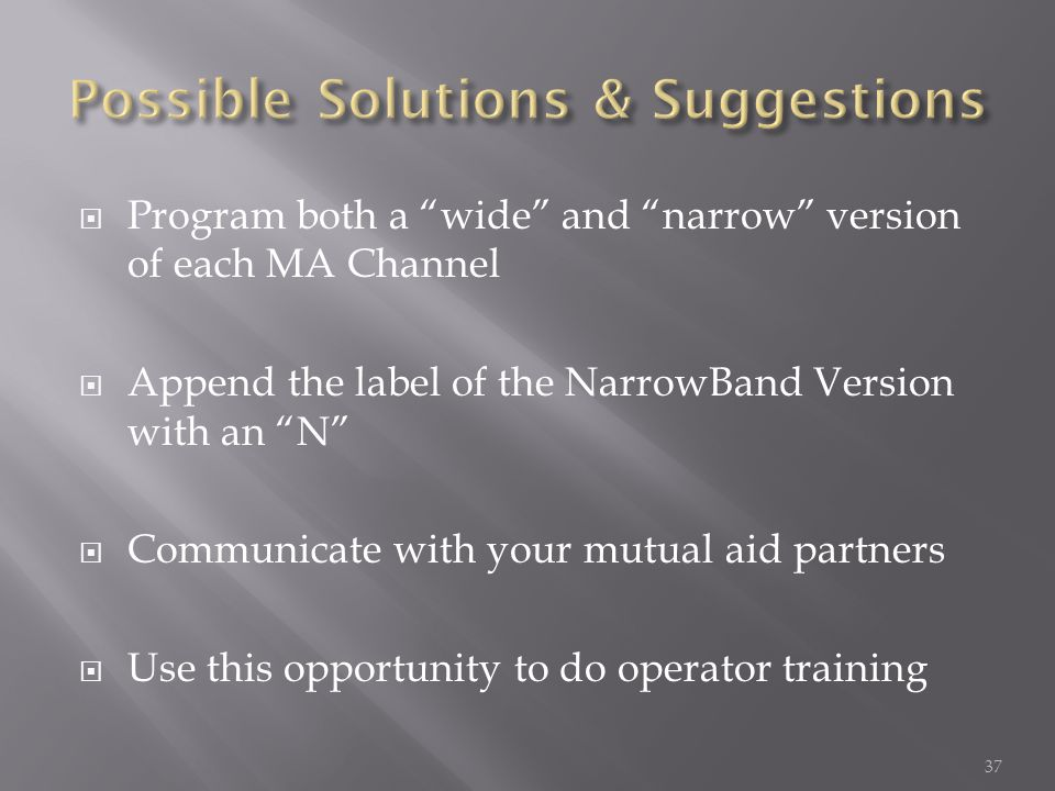 Program both a wide and narrow version of each MA Channel Append the label of the NarrowBand Version with an N Communicate with your mutual aid partners Use this opportunity to do operator training 37