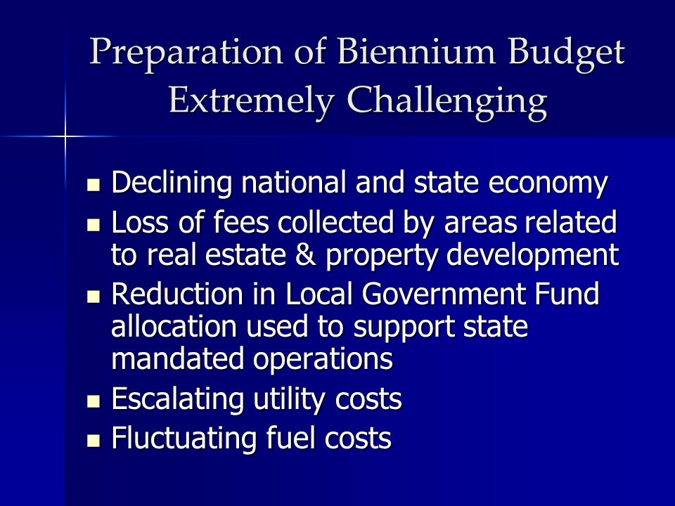 Preparation of Biennium Budget Extremely Challenging Declining national and state economy Declining national and state economy Loss of fees collected
