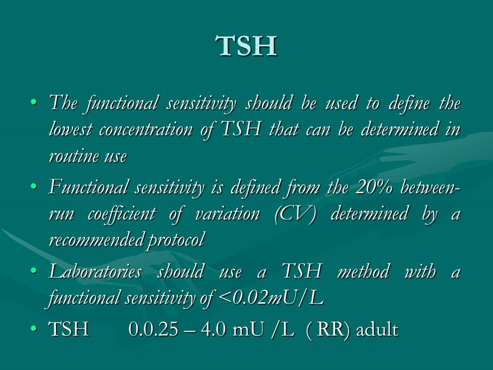 TSH The functional sensitivity should be used to define the lowest concentration of TSH that can be determined in routine useThe functional sensitivity should be used to define the lowest concentration of TSH that can be determined in routine use Functional sensitivity is defined from the 20% between- run coefficient of variation (CV) determined by a recommended protocolFunctional sensitivity is defined from the 20% between- run coefficient of variation (CV) determined by a recommended protocol Laboratories should use a TSH method with a functional sensitivity of <0.02mU/LLaboratories should use a TSH method with a functional sensitivity of <0.02mU/L TSH 0.0.25 – 4.0 mU /L ( RR) adultTSH 0.0.25 – 4.0 mU /L ( RR) adult