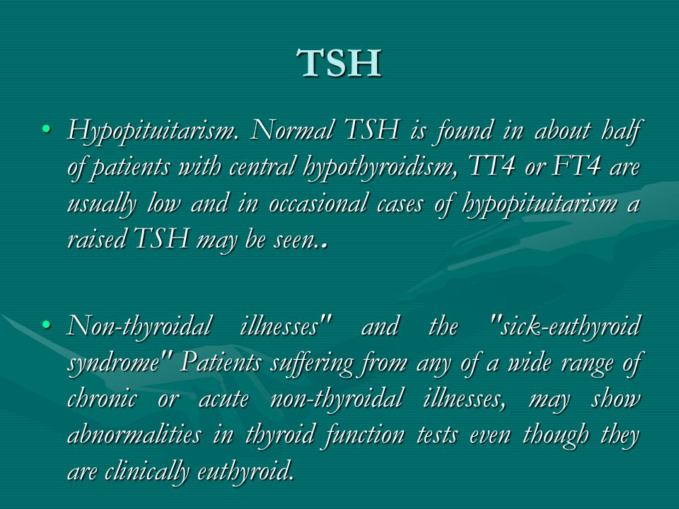 TSH Hypopituitarism. Normal TSH is found in about half of patients with central hypothyroidism, TT4 or FT4 are usually low and in occasional cases of