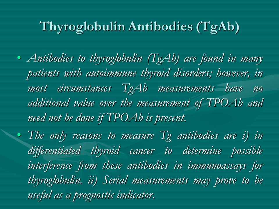 Thyroglobulin Antibodies (TgAb) Thyroglobulin Antibodies (TgAb) Antibodies to thyroglobulin (TgAb) are found in many patients with autoimmune thyroid disorders; however, in most circumstances TgAb measurements have no additional value over the measurement of TPOAb and need not be done if TPOAb is present.Antibodies to thyroglobulin (TgAb) are found in many patients with autoimmune thyroid disorders; however, in most circumstances TgAb measurements have no additional value over the measurement of TPOAb and need not be done if TPOAb is present.