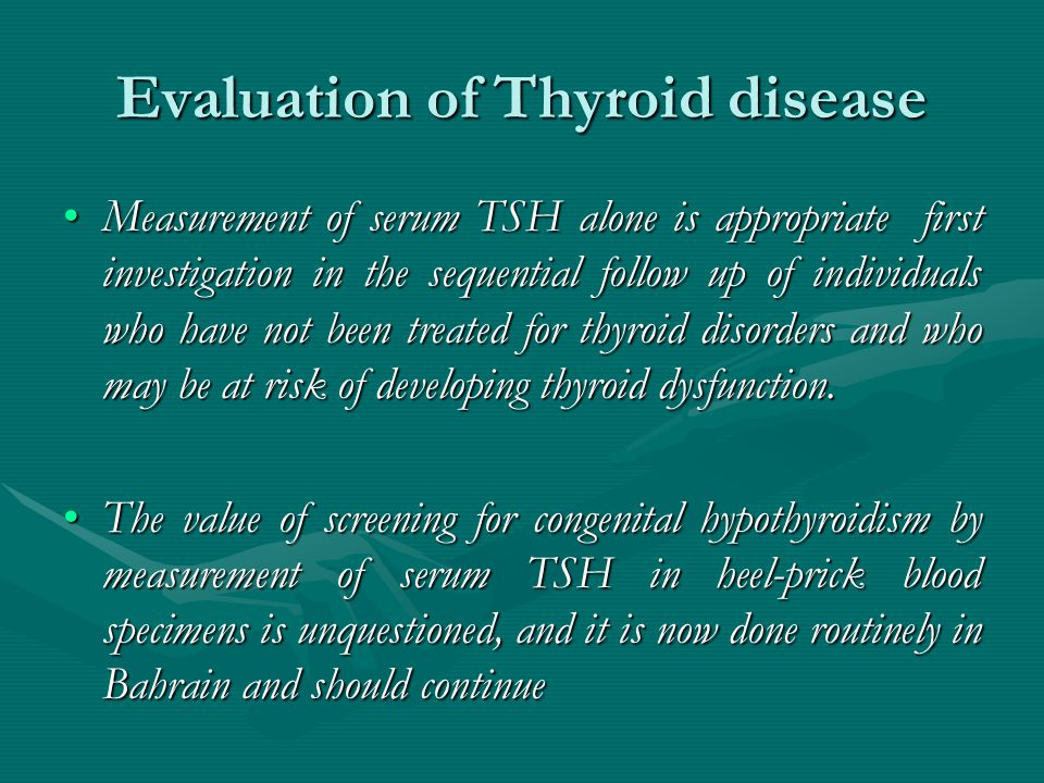 Evaluation of Thyroid disease Measurement of serum TSH alone is appropriate first investigation in the sequential follow up of individuals who have not been treated for thyroid disorders and who may be at risk of developing thyroid dysfunction.Measurement of serum TSH alone is appropriate first investigation in the sequential follow up of individuals who have not been treated for thyroid disorders and who may be at risk of developing thyroid dysfunction.