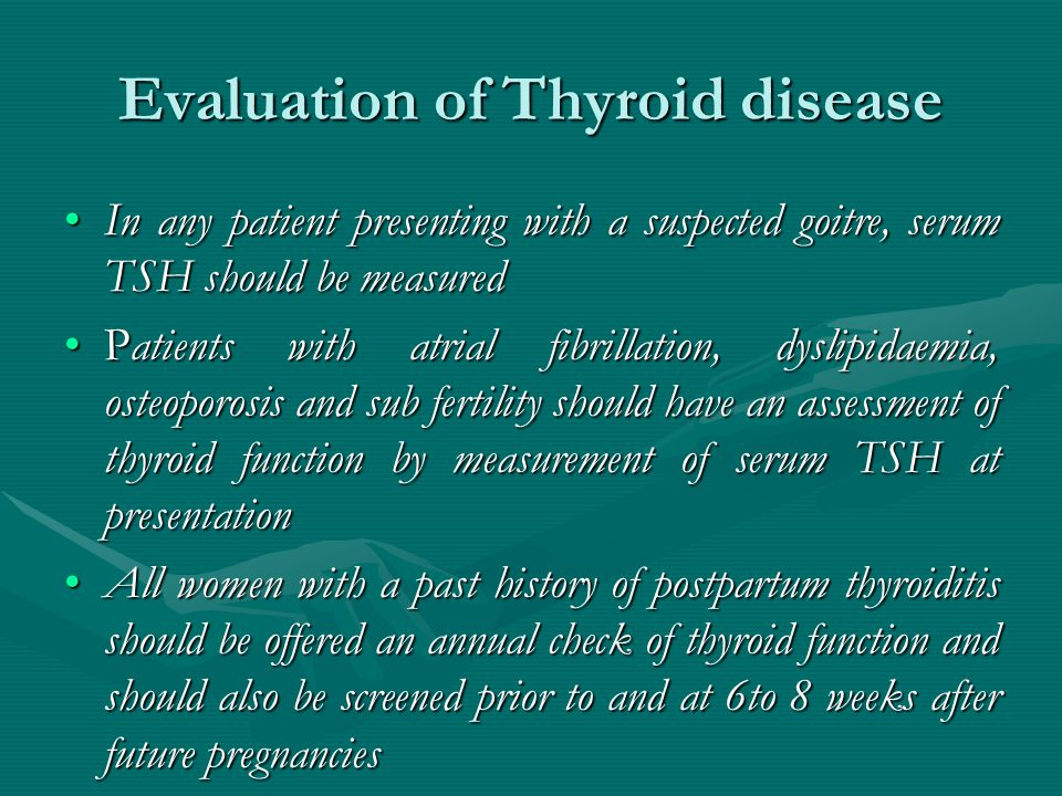 Evaluation of Thyroid disease In any patient presenting with a suspected goitre, serum TSH should be measuredIn any patient presenting with a suspected goitre, serum TSH should be measured Patients with atrial fibrillation, dyslipidaemia, osteoporosis and sub fertility should have an assessment of thyroid function by measurement of serum TSH at presentationPatients with atrial fibrillation, dyslipidaemia, osteoporosis and sub fertility should have an assessment of thyroid function by measurement of serum TSH at presentation All women with a past history of postpartum thyroiditis should be offered an annual check of thyroid function and should also be screened prior to and at 6to 8 weeks after future pregnanciesAll women with a past history of postpartum thyroiditis should be offered an annual check of thyroid function and should also be screened prior to and at 6to 8 weeks after future pregnancies