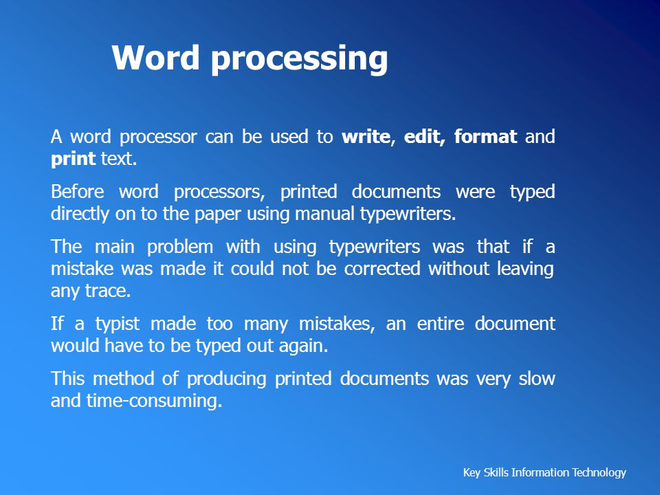 Key Skills Information Technology Word processing A word processor can be used to write, edit, format and print text. Before word processors, printed