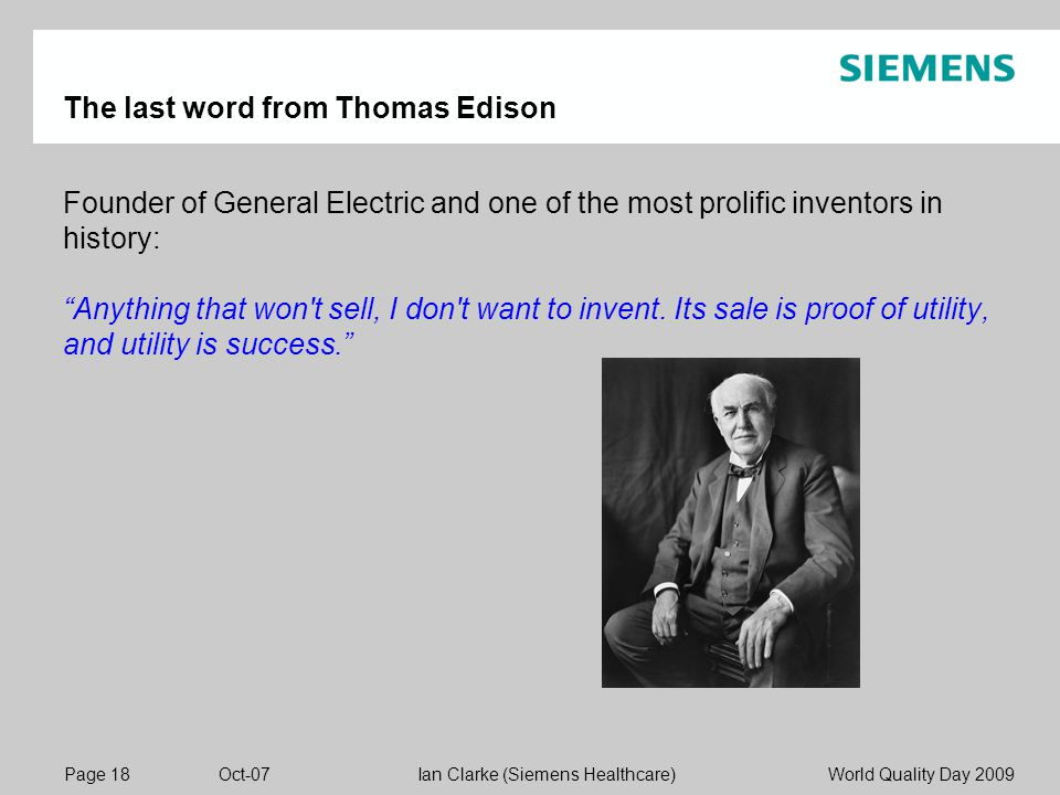 Page 18 Oct-07 World Quality Day 2009Ian Clarke (Siemens Healthcare) The last word from Thomas Edison Founder of General Electric and one of the most prolific inventors in history: Anything that won t sell, I don t want to invent.