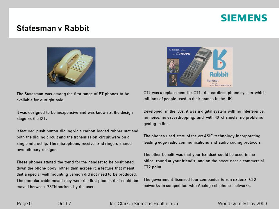 Page 9 Oct-07 World Quality Day 2009Ian Clarke (Siemens Healthcare) Statesman v Rabbit The Statesman was among the first range of BT phones to be available for outright sale.